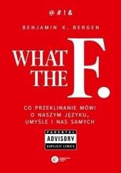 Okładka książki What the F. Co przeklinanie mówi o naszym języku, umyśle i nas samych Benjamin K. Bergen