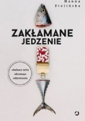 Okładka książki Zakłamane jedzenie Obalamy mity zdrowego odżywiania Hanna Stolińska