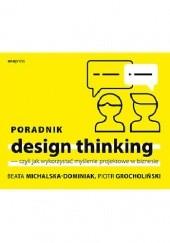 Okładka książki Poradnik design thinking, czyli jak wykorzystać myślenie projektowe w biznesie Beata Michalska-Dominiak,Piotr Grocholiński
