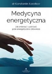 Okładka książki Medycyna energetyczna. Jak zmierzyć i uzdrowić pole energetyczne człowieka dr Konstantin Korotkov