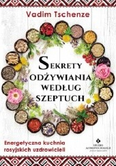 Okładka książki Sekrety odżywiania według szeptuch. Energetyczna kuchnia rosyjskich uzdrowicieli Vadim Tschenze