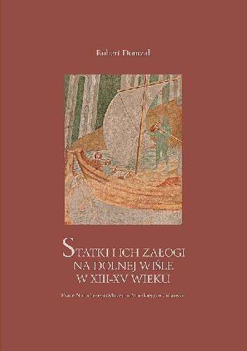 Okładka książki Statki i ich załogi na Dolnej Wiśle w XIII-XV wieku Robert Domżał