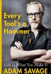 Okładka książki Every Tool's a Hammer Life Is What You Make It Adam Savage