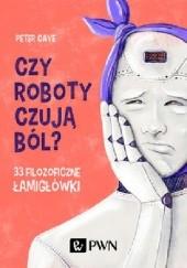 Okładka książki Czy roboty czują ból? 33 filozoficzne łamigłówki Peter Cave