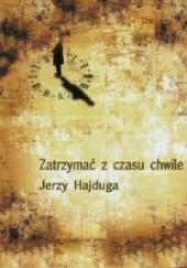 Okładka książki Zatrzymać z czasu chwile Jerzy Hajduga