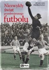 Okładka książki Niezwykły świat przedwojennego futbolu Remigiusz Piotrowski