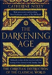 Okładka książki The Darkening Age: The Christian Destruction of the Classical World Catherine Nixey