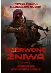 Okładka książki Czerwone żniwa. Uderzenie wyprzedzające. Paweł Majka,Radosław Rusak