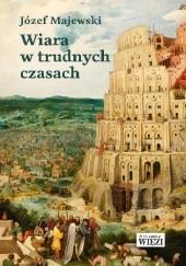 Okładka książki Wiara w trudnych czasach Józef Majewski