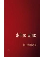Okładka książki Dobre wino. Wiersze z lat 2014-2017. Jerzy Szymik
