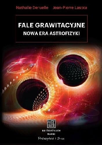 Okładka książki Fale grawitacyjne. Nowa era astrofizyki Nathalie Deruelle,Jean-Pierre Lasota