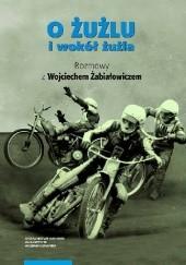 Okładka książki O żużlu i wokół żużla. Rozmowy z Wojciechem Żabiałowiczem Wojciech Żabiałowicz