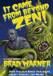 Okładka książki It Came from Beyond Zen!: More Practical Advice from Dogen, Japans Greatest Zen Master -- Vol. 2 of a Radical But Reverent Paraphrasing of Dogens Treasury of the True Dharma Eye Brad Warner