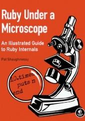 Okładka książki Ruby Under a Microscope: An Illustrated Guide to Ruby Internals Pat Shaughnessy