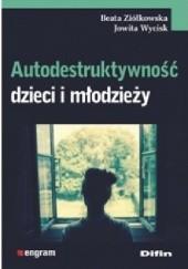 Okładka książki Autodestruktywność dzieci i młodzieży Beata Ziółkowska,Jowita Wycisk