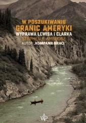 Okładka książki W poszukiwaniu granic Ameryki. Wyprawa Lewisa i Clarka Stephen E. Ambrose