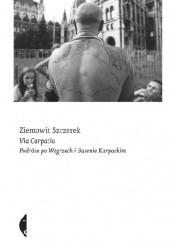 Okładka książki Via Carpatia. Podróże po Węgrzech i Basenie Karpackim Ziemowit Szczerek