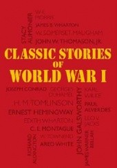 Okładka książki Classic Stories of World War I John Galsworthy, Edith Wharton, William Somerset Maugham, Joseph Conrad, Ernest Hemingway, Georges Duhamel, Charles Edward Montague, Richard Aldington, Stacy Aumonier, John W. Thomason Jr., H.M. Tomlinson, Paul Alverdes, Leo V. Jacks, Karl Wilke, James Warner Bellah, James B. Wharton, William Townend, Walter Frederick Morris, Ared White