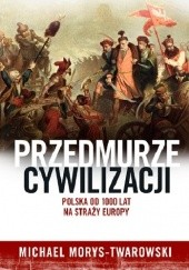 Okładka książki Przedmurze cywilizacji. Polska 1000 lat na straży Europy Michael Morys-Twarowski