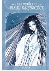 Okładka książki Opowieści o Białej Księżniczce Nanase Ohkawa,Mokona Apapa,Tsubaki Nekoi,Satsuki Igarashi