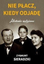 Okładka książki Nie płacz, kiedy odjadę. Historie rodzinne Zygmunt Sieradzki