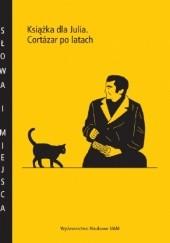 Okładka książki Książka dla Julia. Cortazar po latach praca zbiorowa