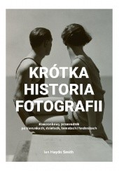 Okładka książki Krótka historia fotografii. Kieszonkowy przewodnik po kierunkach, dziełach, tematach i technikach Ian Haydn Smith