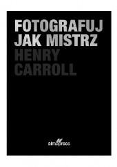 Okładka książki Fotografuj jak mistrz Henry Carroll