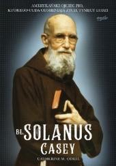 Okładka książki Bł. Solanus Casey. Amerykański ojciec Pio, którego cuda odmieniają życie tysięcy ludzi Catherine M. Odell