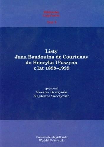 Okładka książki Listy Jana Baudouina de Courtenay do Henryka Ułaszyna z lat 1898-1929 Mirosław Skarżyński,Magdalena Smoczyńska,Jan Niecisław Baudouin de Courtenay