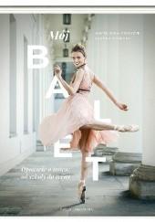Okładka książki Mój balet. Opowieść o tańcu: od szkoły do sceny Joanna Kończak,Aneta Wira-Ostaszyk