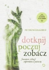 Okładka książki Dotknij, poczuj, zobacz. Fenomen relacji człowieka z naturą Peter Wohlleben