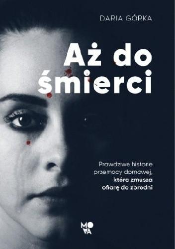 Okładka książki Aż do śmierci. Prawdziwe historie przemocy domowej, która zmusza ofiarę do zbrodni Daria Górka