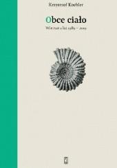 Okładka książki Obce ciało. Wiersze z lat 1989 - 2019 Krzysztof Koehler