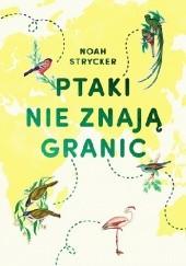 Okładka książki Ptaki nie znają granic Noah Strycker