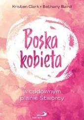 Okładka książki Boska kobieta: w cudownym planie Stwórcy Kristen Clark,Bethany Baird