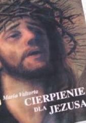 Okładka książki Cierpienie Jezusa. Cierpienie dla Jezusa Maria Valtorta