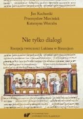 Okładka książki Nie tylko dialogi. Recepcja twórczości Lukiana w Bizancjum Jan Kucharski (filolog),Przemysław Marciniak,Katarzyna Warcaba