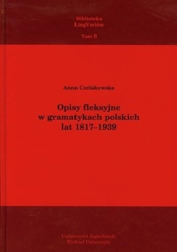 Okładka książki Opisy fleksyjne w gramatykach polskich lat 1817–1939 Anna Czelakowska