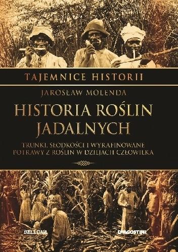 Okładka książki Historia roślin jadalnych. Trunki, słodkości i wyrafinowane potrawy z roślin w dziejach człowieka Jarosław Molenda