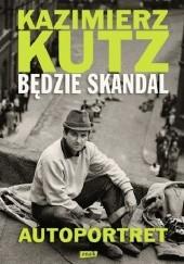 Okładka książki Będzie skandal. Autoportret Kazimierza Kutza Kazimierz Kutz