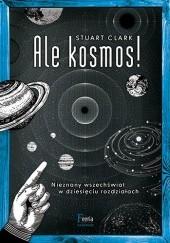 Okładka książki Ale kosmos! Nieznany wszechświat w dziesięciu rozdziałach Stuart Clark