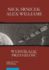 Okładka książki Wymyślając przyszłość. Postkapitalizm i świat bez pracy Nick Srnicek,Alex Williams
