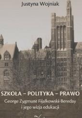 Okładka książki Szkoła - Polityka - Prawo. George Zygmunt Fijałkowski-Bereday i jego wizja edukacji Justyna Wojniak