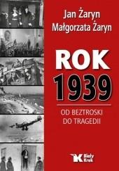 Okładka książki Rok 1939. Od beztroski do tragedii Jan Żaryn,Małgorzata Żaryn