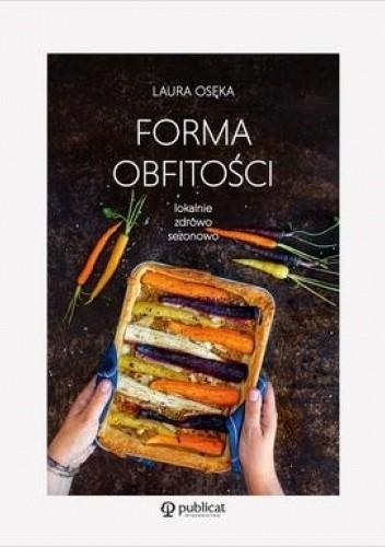 Okładka książki Forma obfitości. Lokalnie, zdrowo, sezonowo Laura Osęka