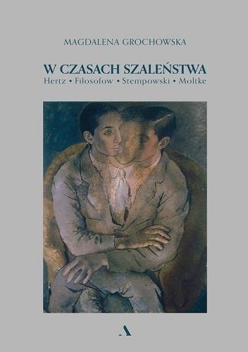 Okładka książki W czasach szaleństwa. Hertz, Fiłosofow, Stempowski, Moltke Magdalena Grochowska