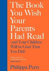 Okładka książki The Book You Wish Your Parents Had Read (and Your Children Will Be Glad That You Did) Philippa Perry