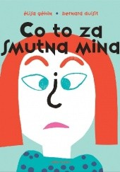 Okładka książki Co to za smutna mina? (pop-up) Élisa Géhin,Bernard Duisit