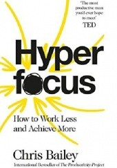Okładka książki Hyperfocus: How to Work Less to Achieve More Chris Bailey